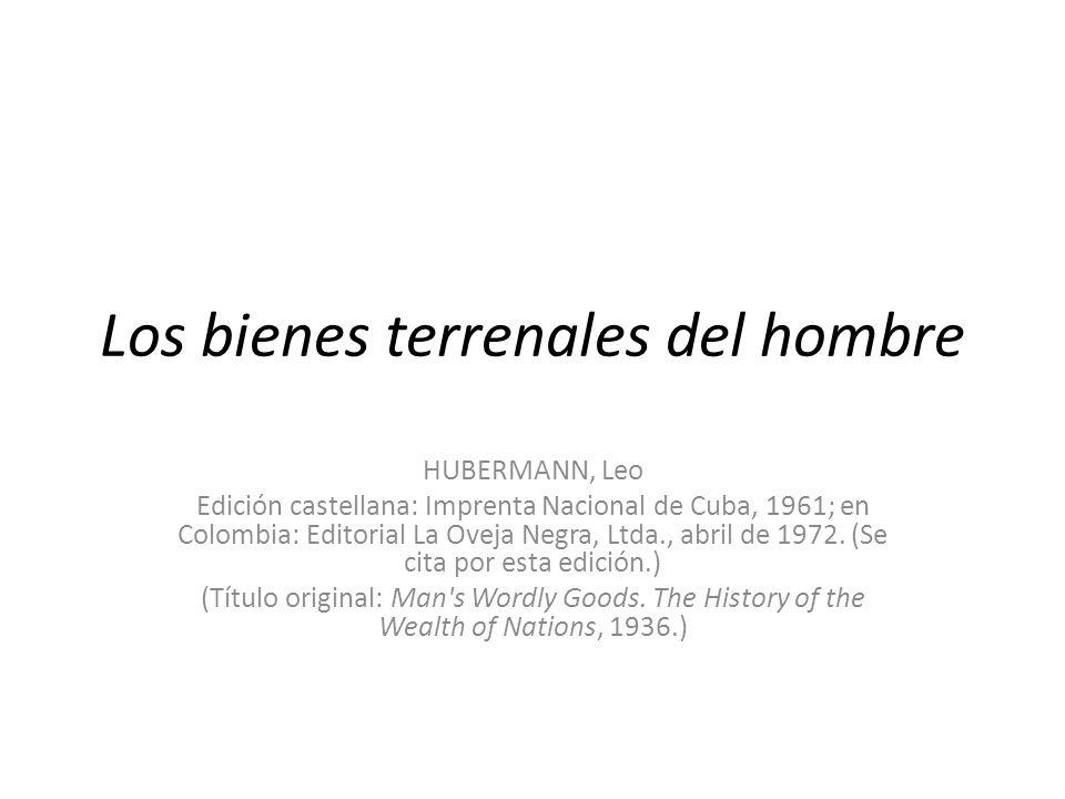 Los bienes terrenales del hombre HUBERMANN, Leo Edición castellana: Imprenta Nacional de Cuba, 1961; en Colombia: Editorial La Oveja Negra, Ltda., abr