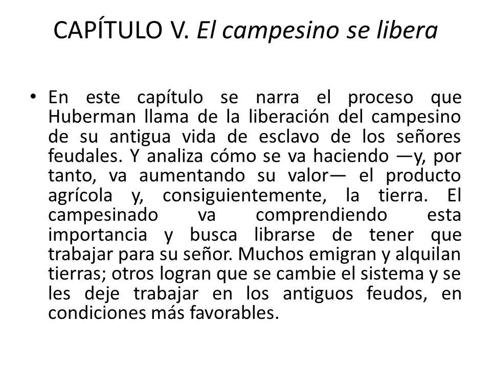 CAPÍTULO V. El campesino se libera En este capítulo se narra el proceso que Huberman llama de la liberación del campesino de su antigua vida de esclav