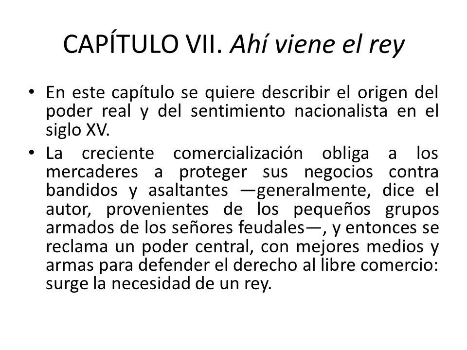 CAPÍTULO VII. Ahí viene el rey En este capítulo se quiere describir el origen del poder real y del sentimiento nacionalista en el siglo XV. La crecien