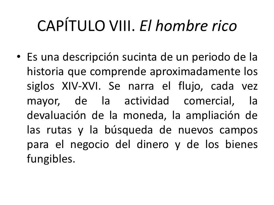 CAPÍTULO VIII. El hombre rico Es una descripción sucinta de un periodo de la historia que comprende aproximadamente los siglos XIV-XVI. Se narra el fl