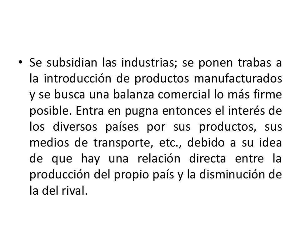 Se subsidian las industrias; se ponen trabas a la introducción de productos manufacturados y se busca una balanza comercial lo más firme posible. Entr