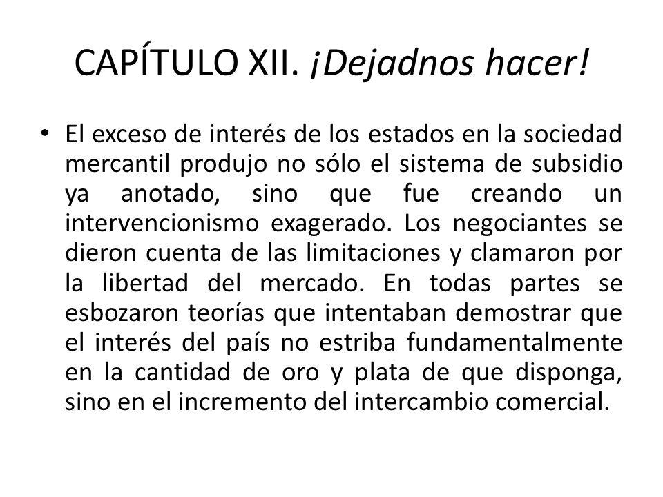 CAPÍTULO XII. ¡Dejadnos hacer! El exceso de interés de los estados en la sociedad mercantil produjo no sólo el sistema de subsidio ya anotado, sino qu