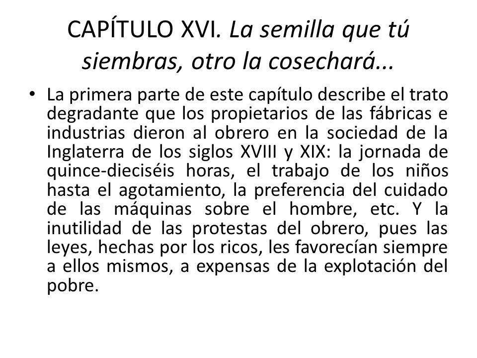 CAPÍTULO XVI. La semilla que tú siembras, otro la cosechará... La primera parte de este capítulo describe el trato degradante que los propietarios de