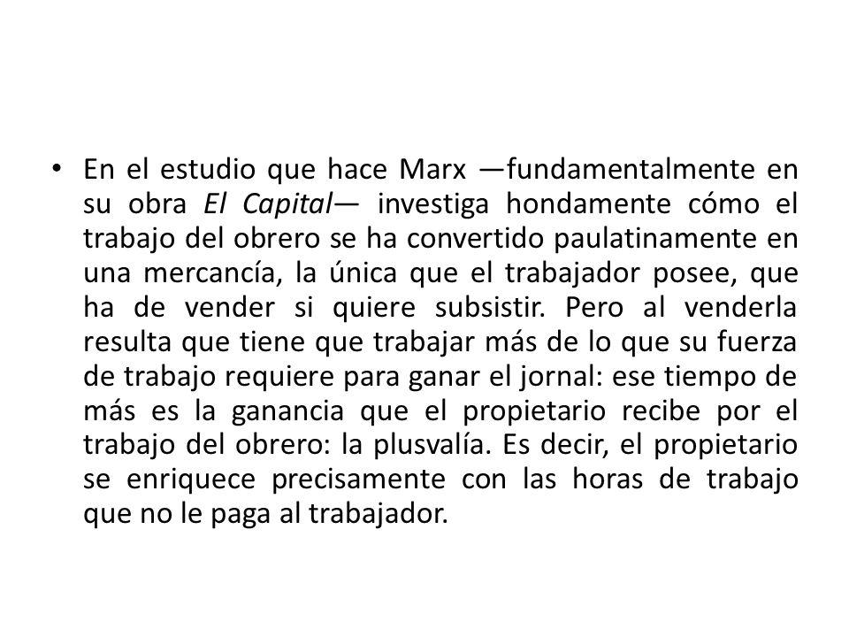 En el estudio que hace Marx fundamentalmente en su obra El Capital investiga hondamente cómo el trabajo del obrero se ha convertido paulatinamente en