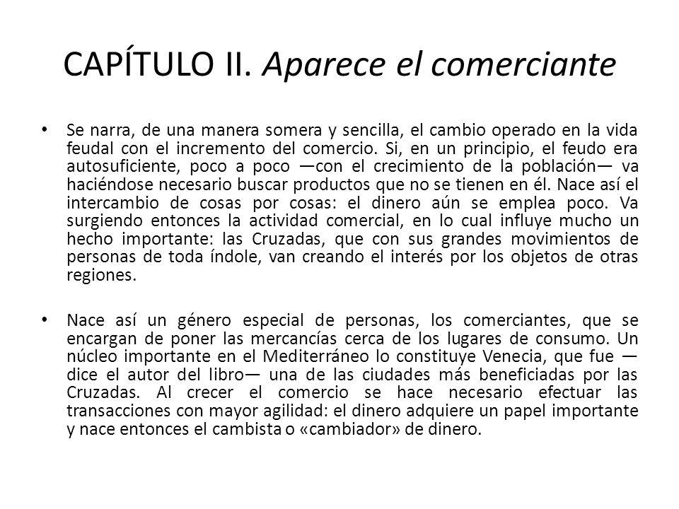 CAPÍTULO II. Aparece el comerciante Se narra, de una manera somera y sencilla, el cambio operado en la vida feudal con el incremento del comercio. Si,