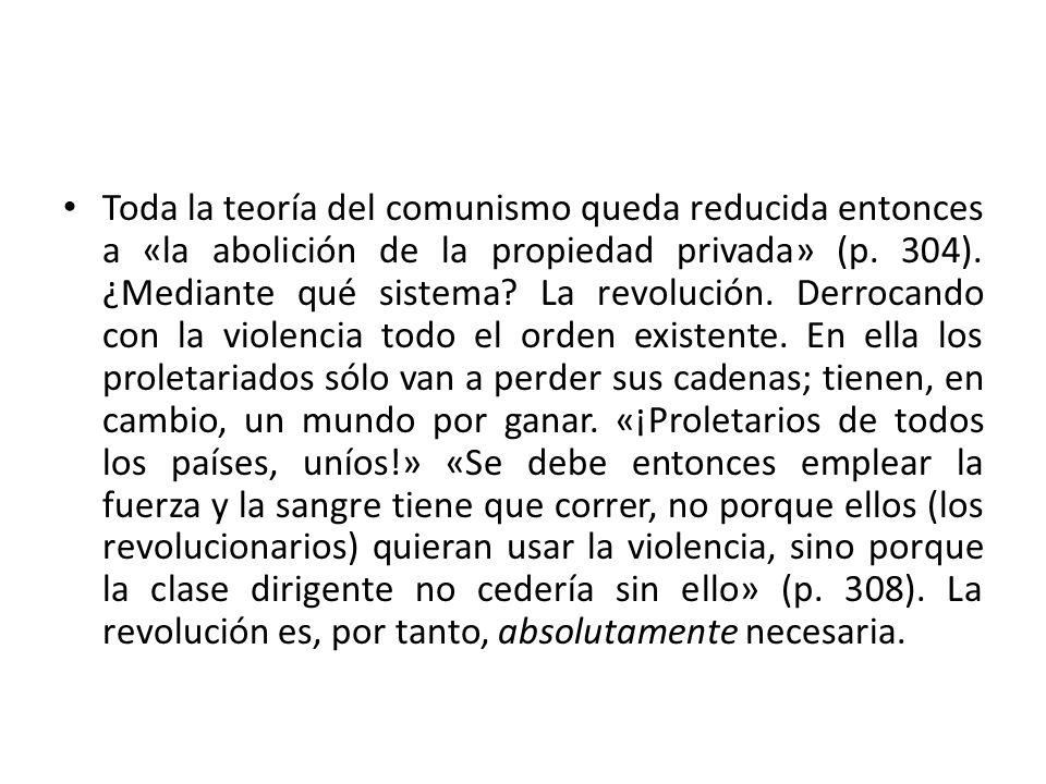 Toda la teoría del comunismo queda reducida entonces a «la abolición de la propiedad privada» (p. 304). ¿Mediante qué sistema? La revolución. Derrocan