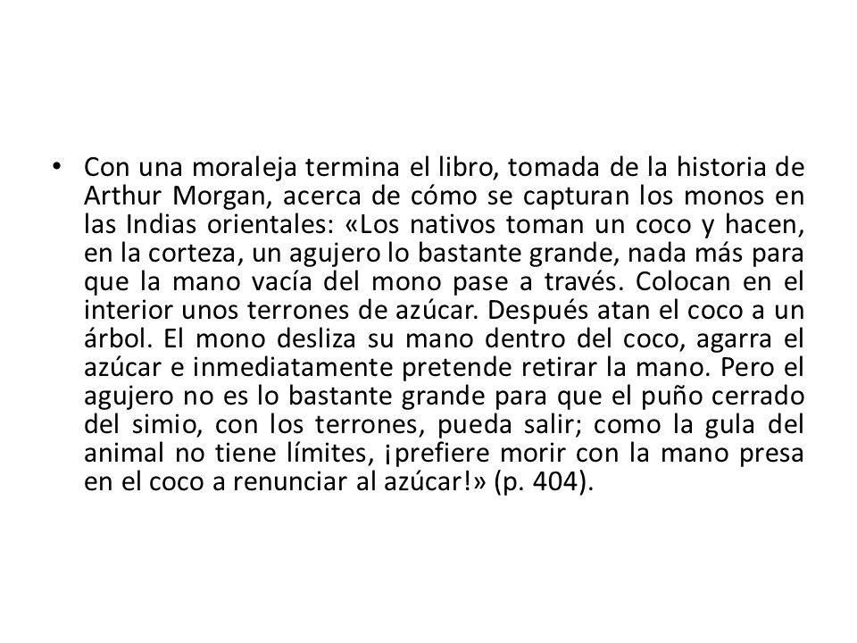 Con una moraleja termina el libro, tomada de la historia de Arthur Morgan, acerca de cómo se capturan los monos en las Indias orientales: «Los nativos