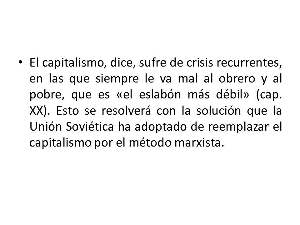 El capitalismo, dice, sufre de crisis recurrentes, en las que siempre le va mal al obrero y al pobre, que es «el eslabón más débil» (cap. XX). Esto se