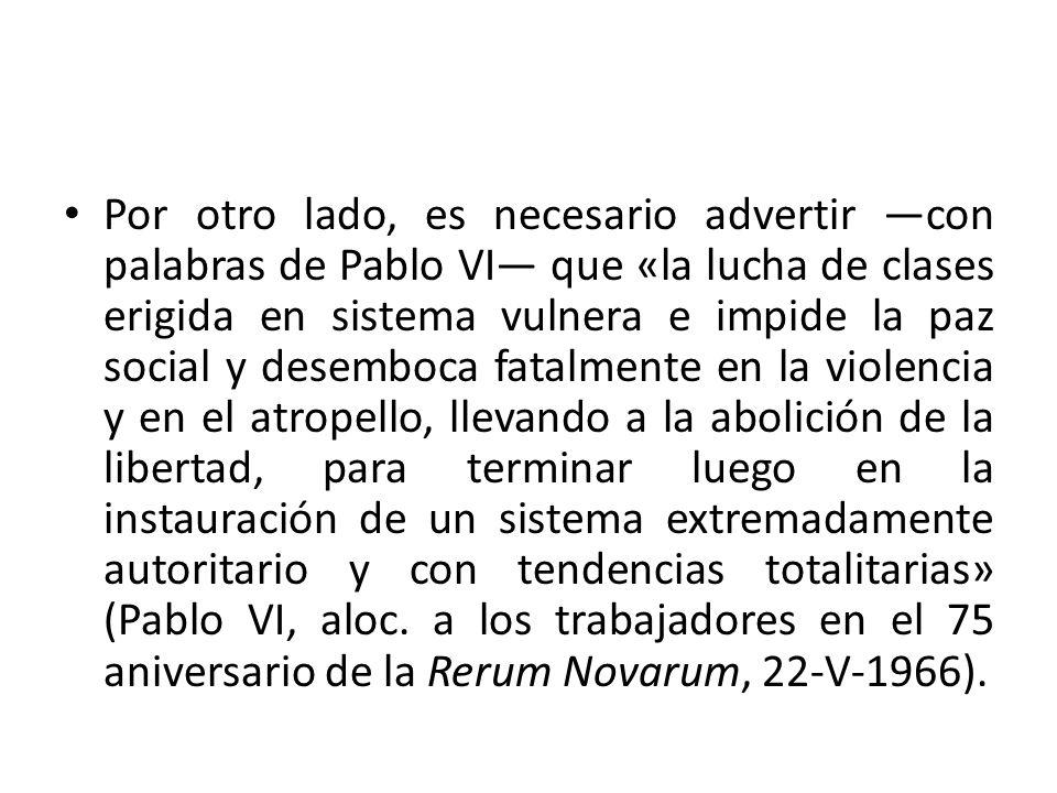 Por otro lado, es necesario advertir con palabras de Pablo VI que «la lucha de clases erigida en sistema vulnera e impide la paz social y desemboca fa