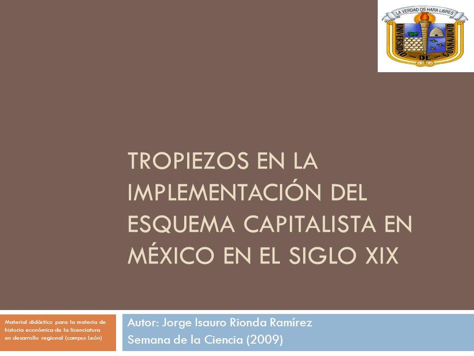 TROPIEZOS EN LA IMPLEMENTACIÓN DEL ESQUEMA CAPITALISTA EN MÉXICO EN EL SIGLO XIX Autor: Jorge Isauro Rionda Ramírez Semana de la Ciencia (2009) Materi