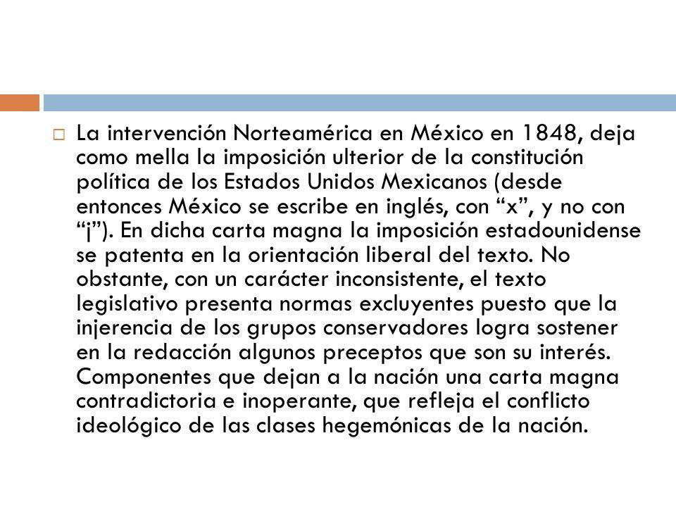 La intervención Norteamérica en México en 1848, deja como mella la imposición ulterior de la constitución política de los Estados Unidos Mexicanos (de