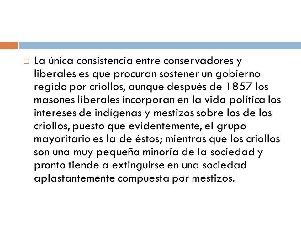 La única consistencia entre conservadores y liberales es que procuran sostener un gobierno regido por criollos, aunque después de 1857 los masones lib