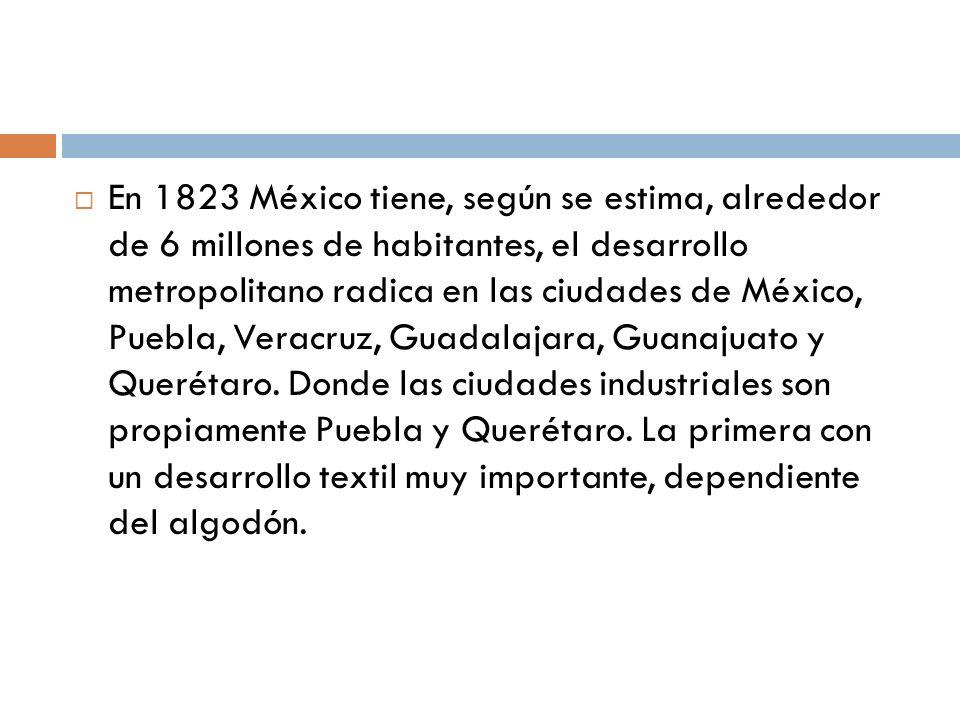 En 1823 México tiene, según se estima, alrededor de 6 millones de habitantes, el desarrollo metropolitano radica en las ciudades de México, Puebla, Ve