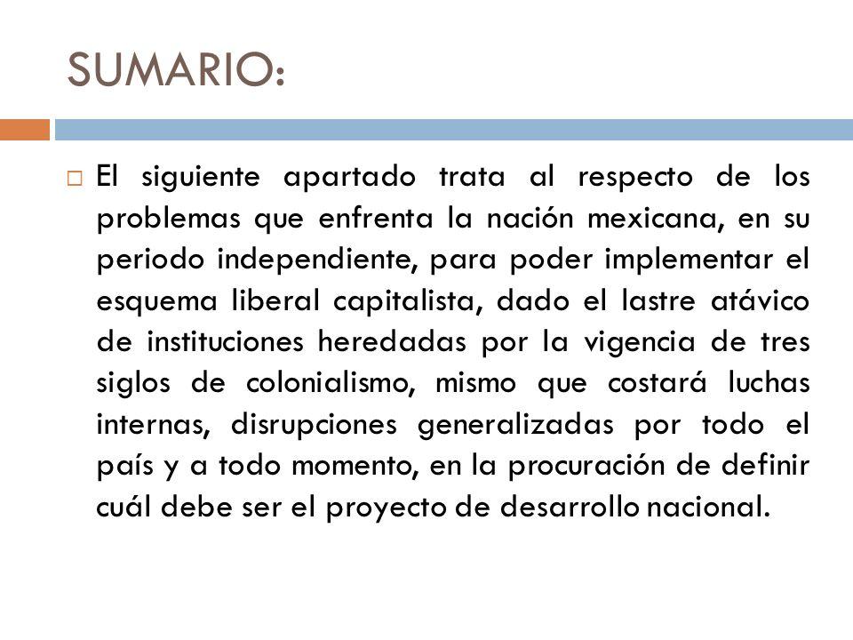 SUMARIO: El siguiente apartado trata al respecto de los problemas que enfrenta la nación mexicana, en su periodo independiente, para poder implementar