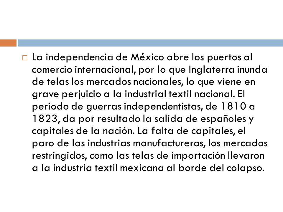 La independencia de México abre los puertos al comercio internacional, por lo que Inglaterra inunda de telas los mercados nacionales, lo que viene en