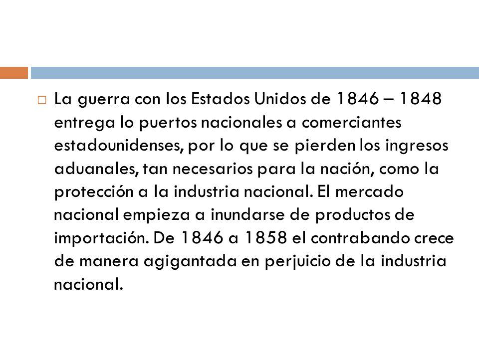La guerra con los Estados Unidos de 1846 – 1848 entrega lo puertos nacionales a comerciantes estadounidenses, por lo que se pierden los ingresos aduan