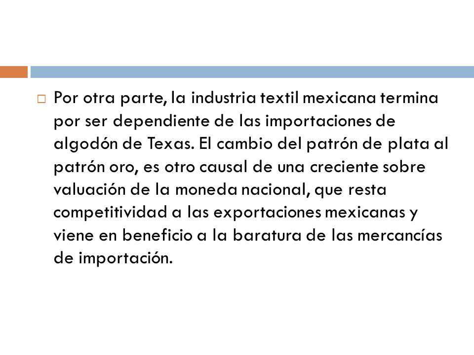 Por otra parte, la industria textil mexicana termina por ser dependiente de las importaciones de algodón de Texas. El cambio del patrón de plata al pa