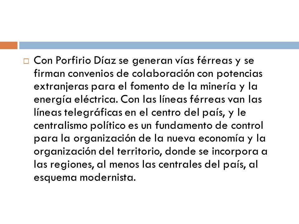 Con Porfirio Díaz se generan vías férreas y se firman convenios de colaboración con potencias extranjeras para el fomento de la minería y la energía e