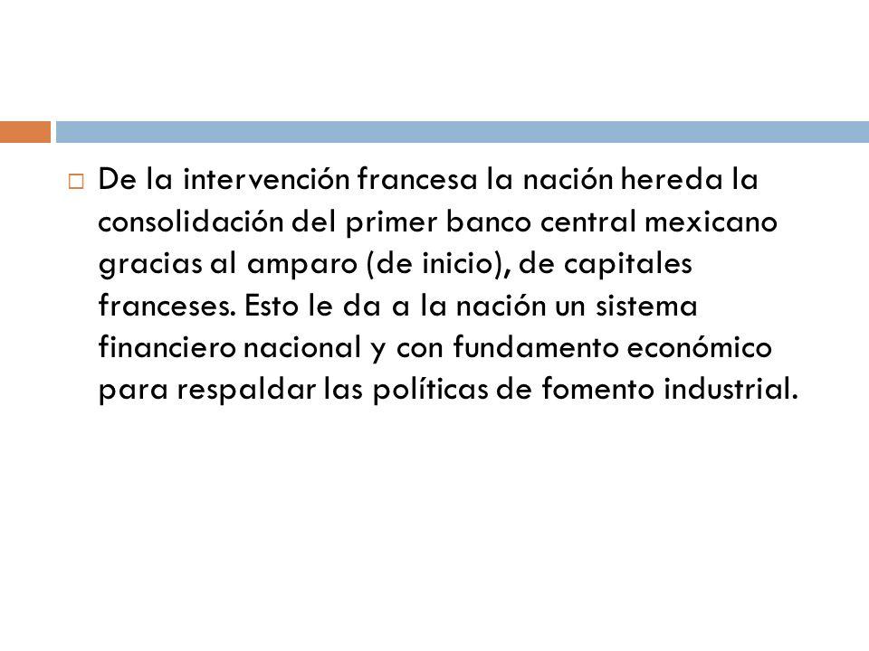 De la intervención francesa la nación hereda la consolidación del primer banco central mexicano gracias al amparo (de inicio), de capitales franceses.