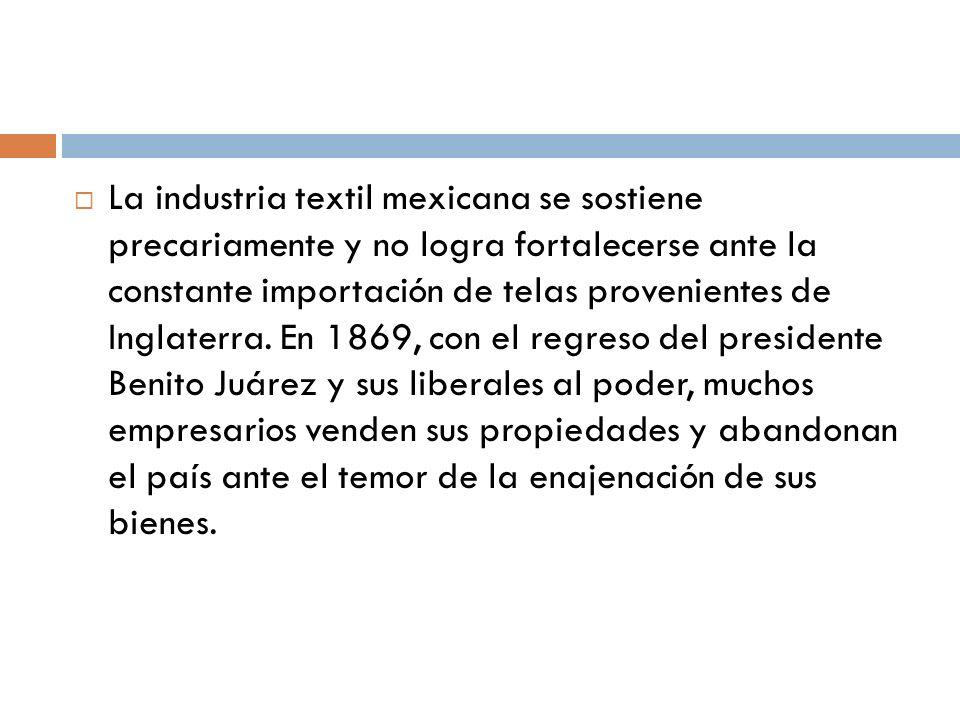 La industria textil mexicana se sostiene precariamente y no logra fortalecerse ante la constante importación de telas provenientes de Inglaterra. En 1
