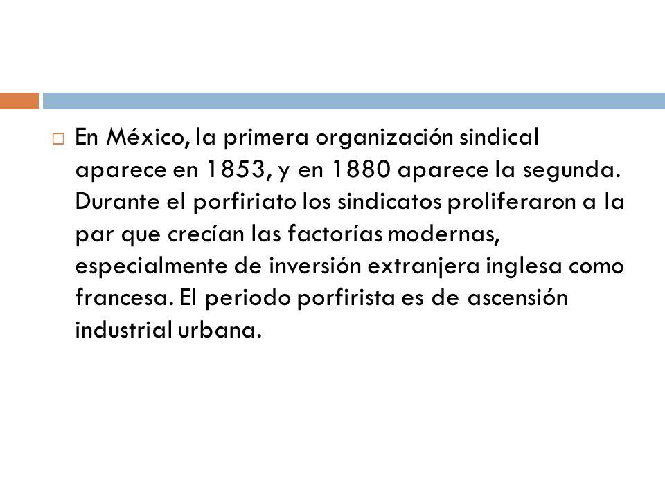 En México, la primera organización sindical aparece en 1853, y en 1880 aparece la segunda. Durante el porfiriato los sindicatos proliferaron a la par