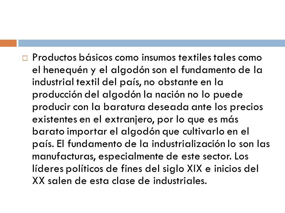 Productos básicos como insumos textiles tales como el henequén y el algodón son el fundamento de la industrial textil del país, no obstante en la prod