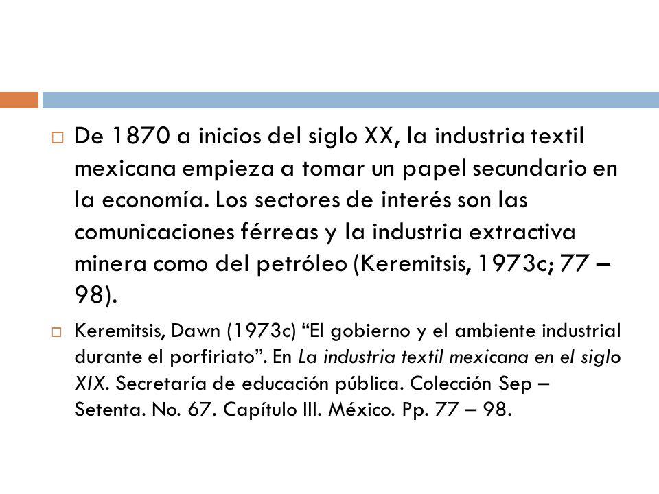 De 1870 a inicios del siglo XX, la industria textil mexicana empieza a tomar un papel secundario en la economía. Los sectores de interés son las comun