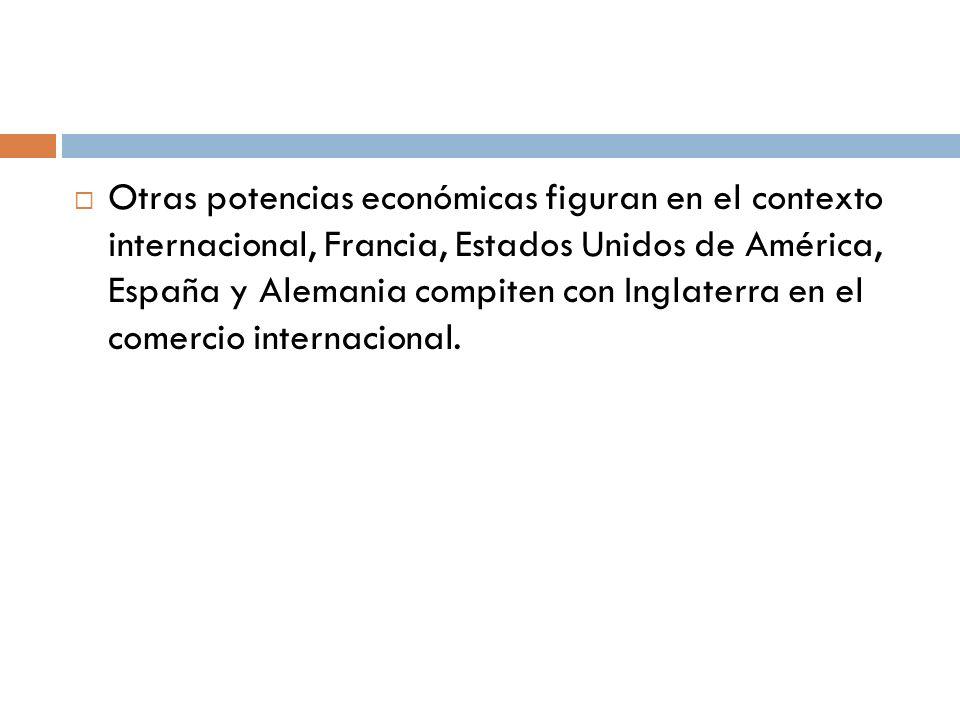 Otras potencias económicas figuran en el contexto internacional, Francia, Estados Unidos de América, España y Alemania compiten con Inglaterra en el c