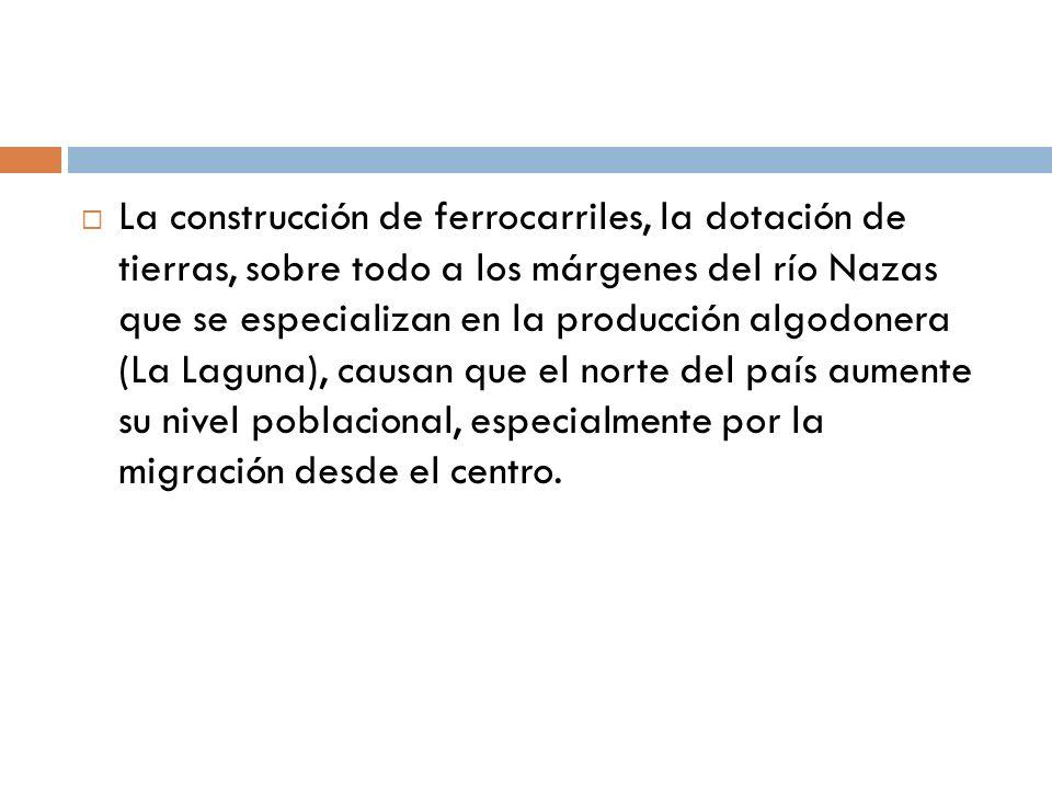 La construcción de ferrocarriles, la dotación de tierras, sobre todo a los márgenes del río Nazas que se especializan en la producción algodonera (La
