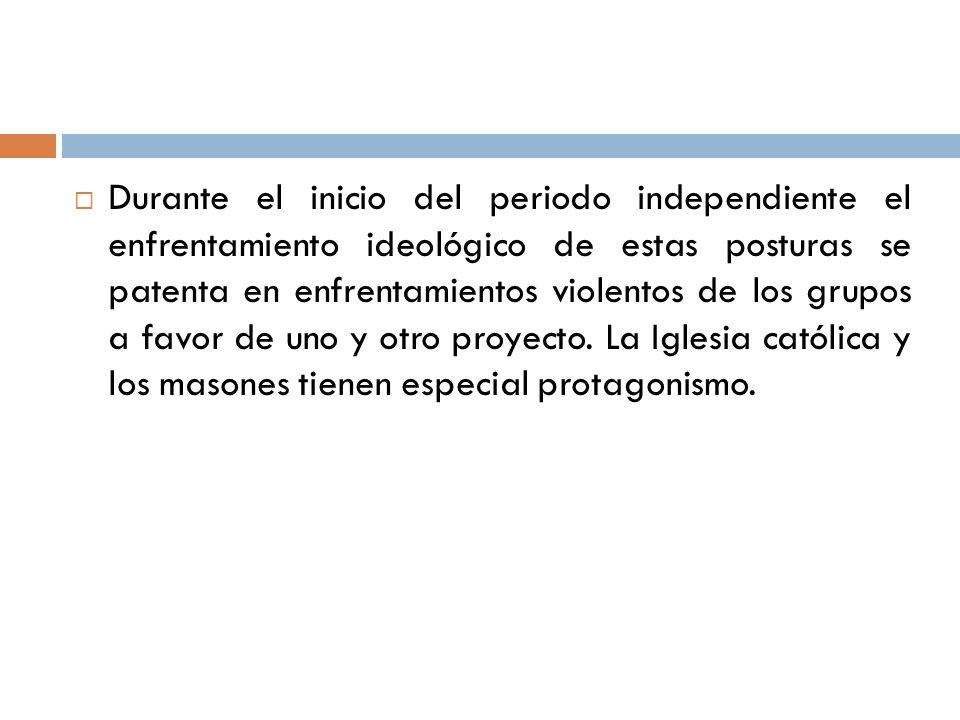 Durante el inicio del periodo independiente el enfrentamiento ideológico de estas posturas se patenta en enfrentamientos violentos de los grupos a fav