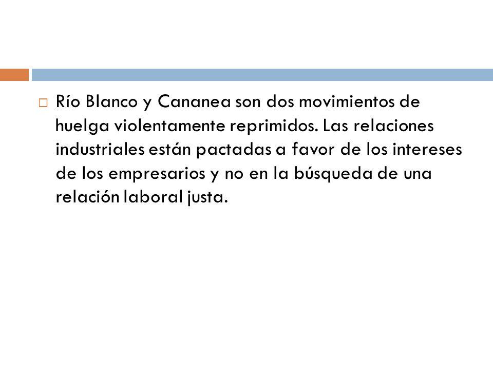 Río Blanco y Cananea son dos movimientos de huelga violentamente reprimidos. Las relaciones industriales están pactadas a favor de los intereses de lo