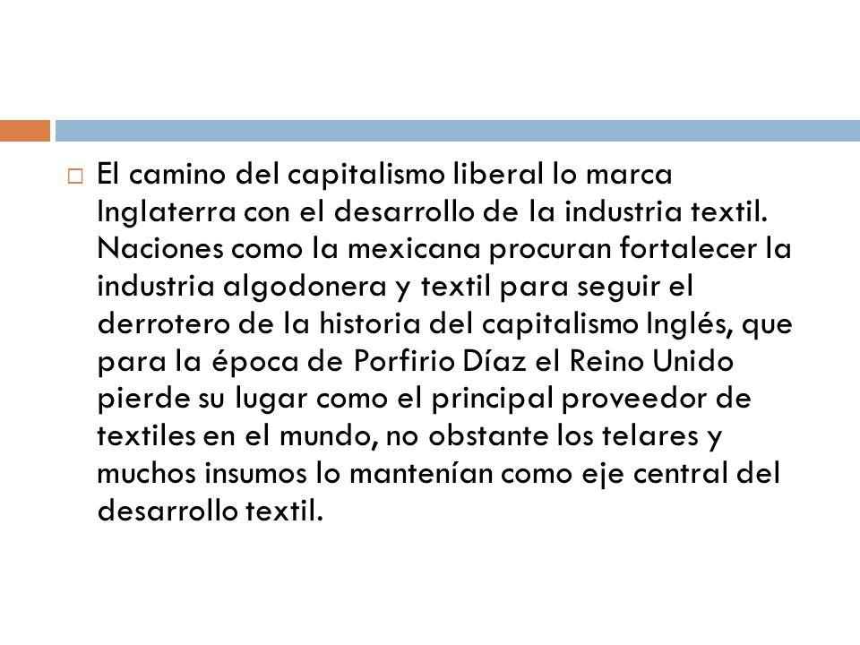 El camino del capitalismo liberal lo marca Inglaterra con el desarrollo de la industria textil. Naciones como la mexicana procuran fortalecer la indus
