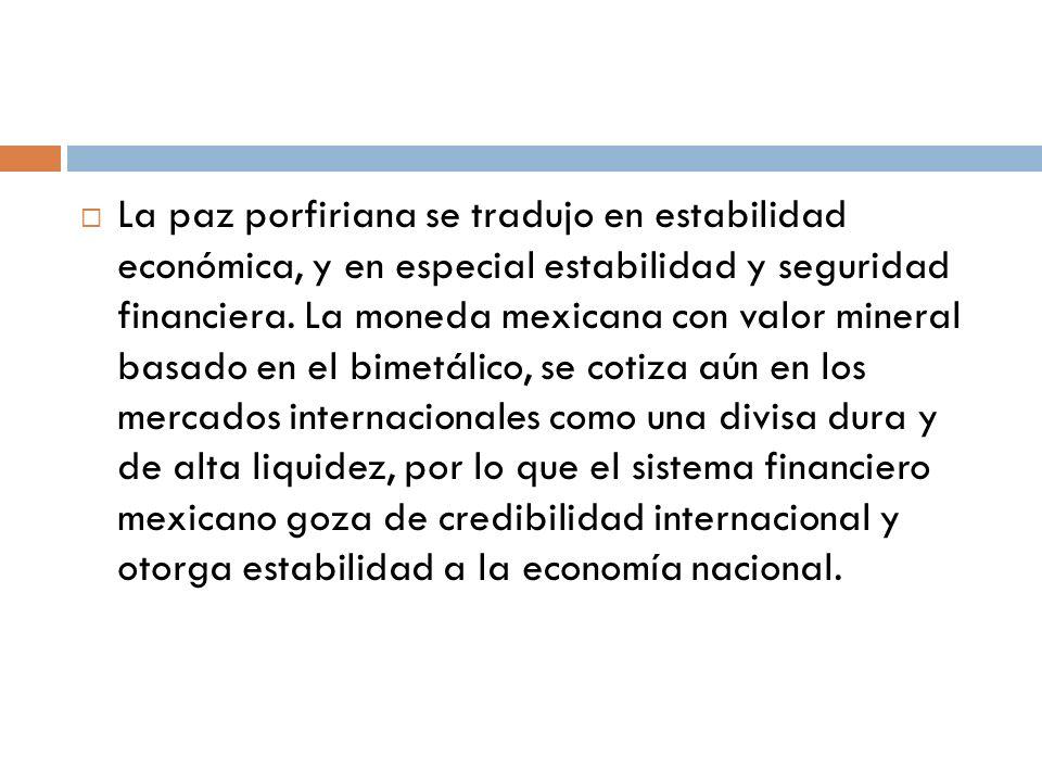 La paz porfiriana se tradujo en estabilidad económica, y en especial estabilidad y seguridad financiera. La moneda mexicana con valor mineral basado e