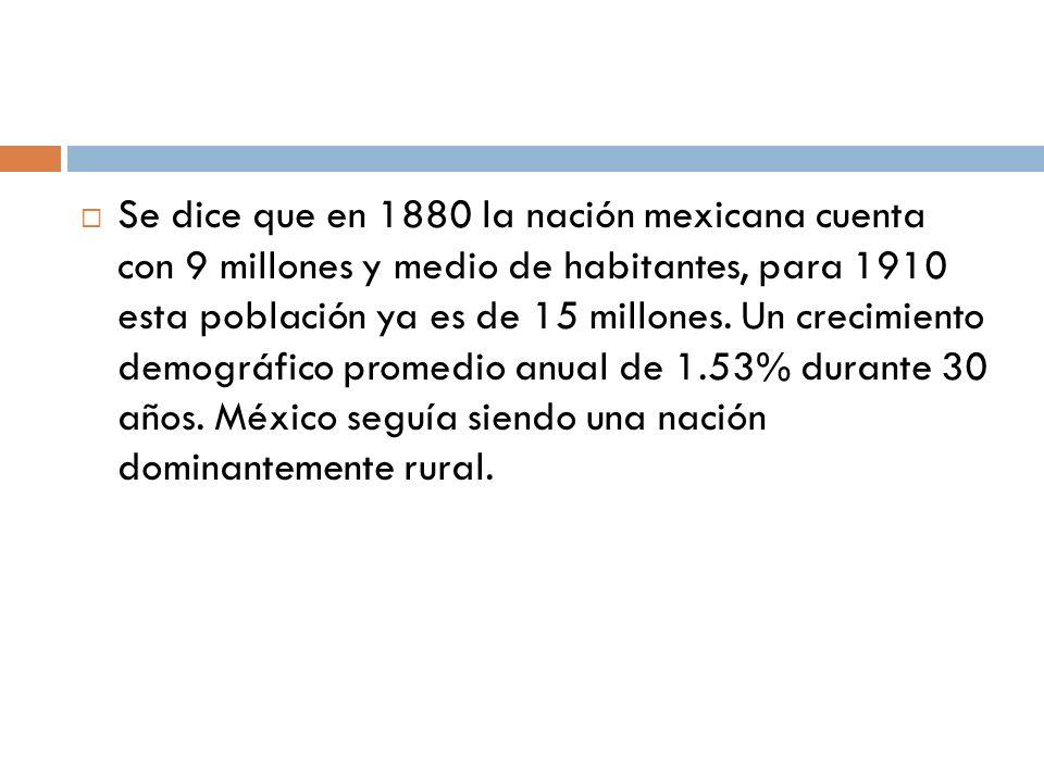 Se dice que en 1880 la nación mexicana cuenta con 9 millones y medio de habitantes, para 1910 esta población ya es de 15 millones. Un crecimiento demo