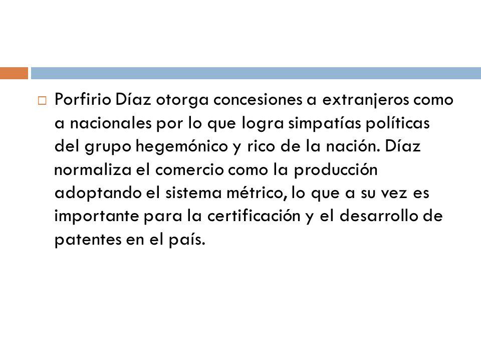 Porfirio Díaz otorga concesiones a extranjeros como a nacionales por lo que logra simpatías políticas del grupo hegemónico y rico de la nación. Díaz n