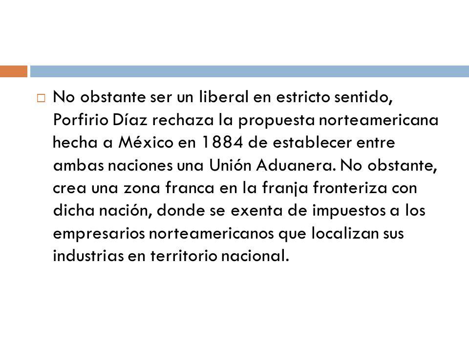 No obstante ser un liberal en estricto sentido, Porfirio Díaz rechaza la propuesta norteamericana hecha a México en 1884 de establecer entre ambas nac