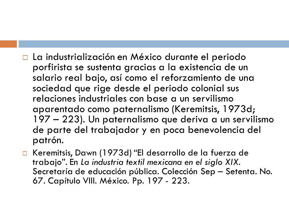 La industrialización en México durante el periodo porfirista se sustenta gracias a la existencia de un salario real bajo, así como el reforzamiento de