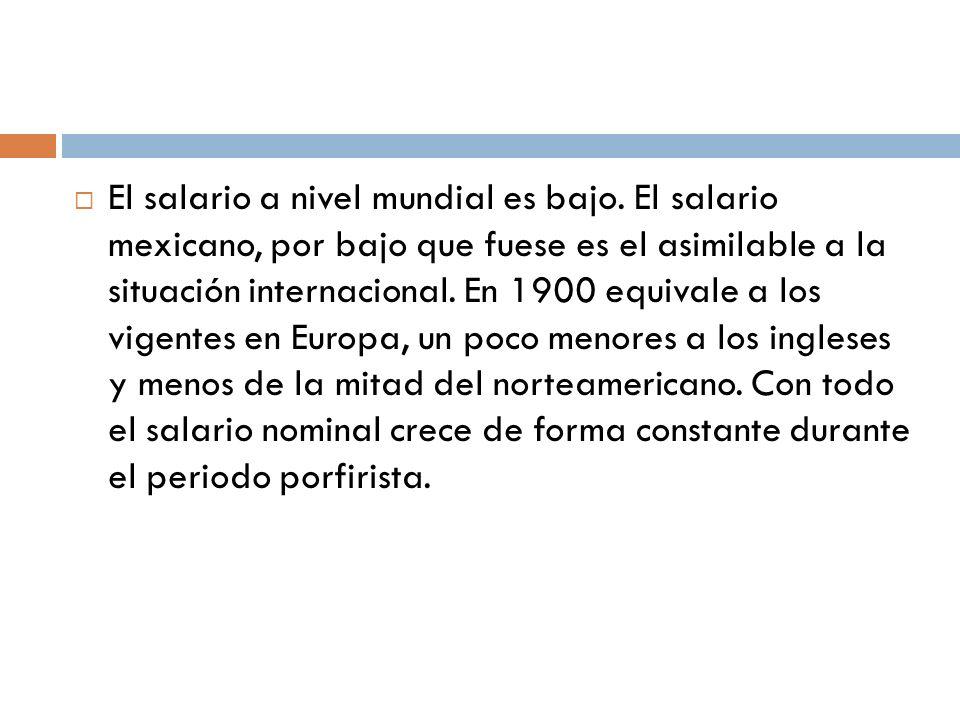 El salario a nivel mundial es bajo. El salario mexicano, por bajo que fuese es el asimilable a la situación internacional. En 1900 equivale a los vige