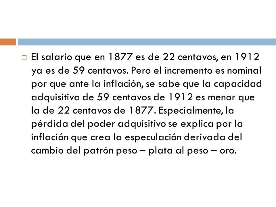 El salario que en 1877 es de 22 centavos, en 1912 ya es de 59 centavos. Pero el incremento es nominal por que ante la inflación, se sabe que la capaci