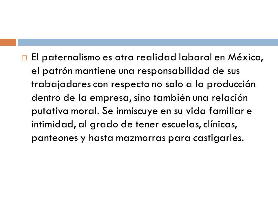 El paternalismo es otra realidad laboral en México, el patrón mantiene una responsabilidad de sus trabajadores con respecto no solo a la producción de