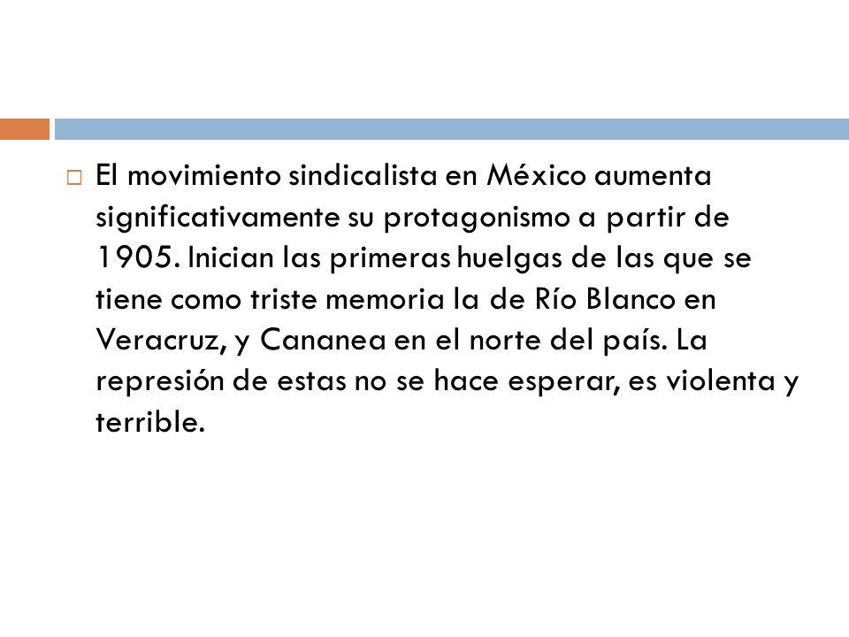 El movimiento sindicalista en México aumenta significativamente su protagonismo a partir de 1905. Inician las primeras huelgas de las que se tiene com