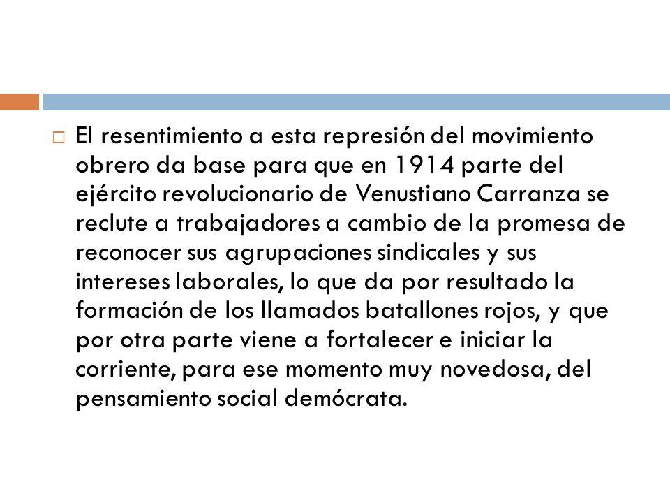El resentimiento a esta represión del movimiento obrero da base para que en 1914 parte del ejército revolucionario de Venustiano Carranza se reclute a