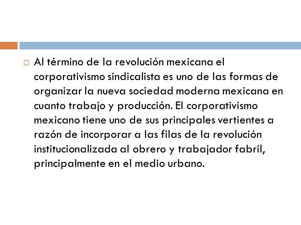 Al término de la revolución mexicana el corporativismo sindicalista es uno de las formas de organizar la nueva sociedad moderna mexicana en cuanto tra