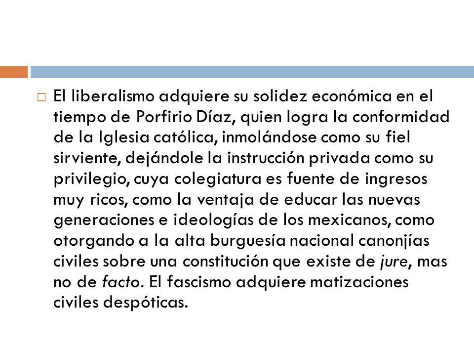 El liberalismo adquiere su solidez económica en el tiempo de Porfirio Díaz, quien logra la conformidad de la Iglesia católica, inmolándose como su fie