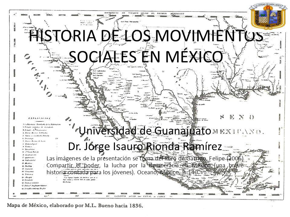 HISTORIA DE LOS MOVIMIENTOS SOCIALES EN MÉXICO Universidad de Guanajuato Dr. Jorge Isauro Rionda Ramírez Las imágenes de la presentación se toma del l