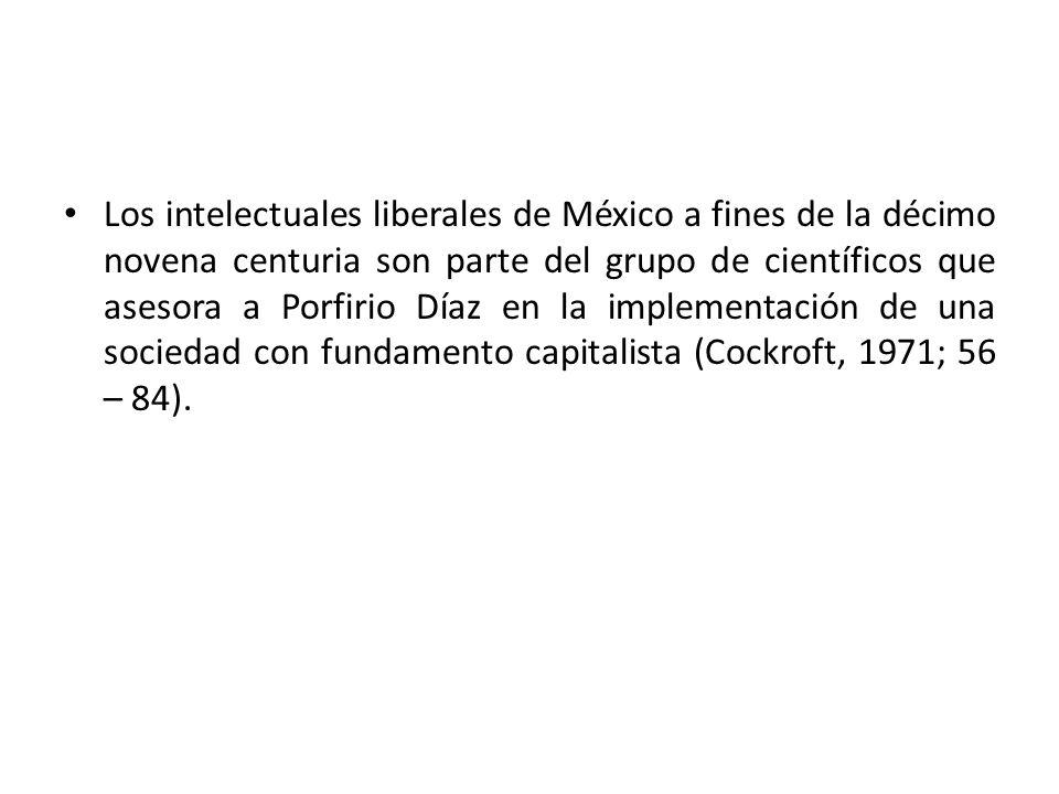 Los intelectuales liberales de México a fines de la décimo novena centuria son parte del grupo de científicos que asesora a Porfirio Díaz en la implem