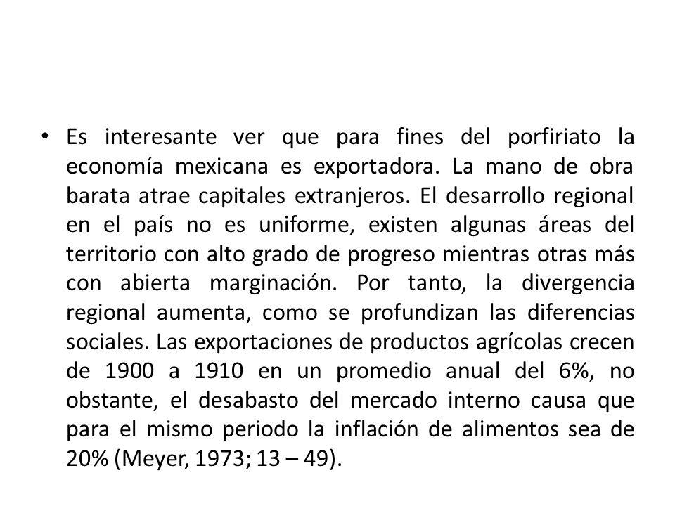 Es interesante ver que para fines del porfiriato la economía mexicana es exportadora. La mano de obra barata atrae capitales extranjeros. El desarroll