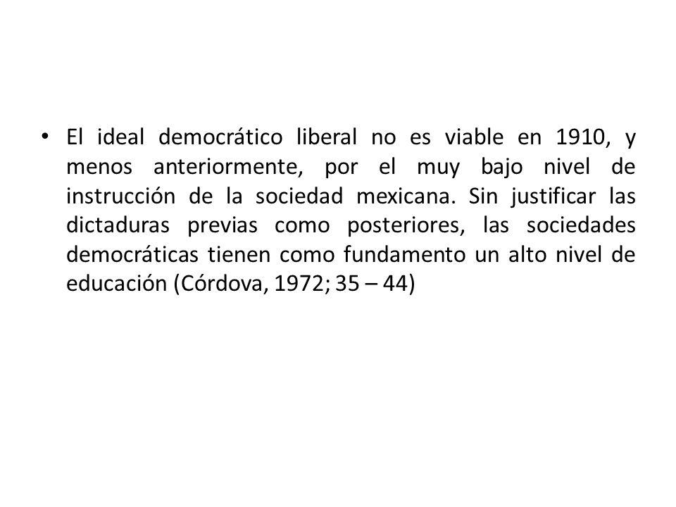 El ideal democrático liberal no es viable en 1910, y menos anteriormente, por el muy bajo nivel de instrucción de la sociedad mexicana. Sin justificar