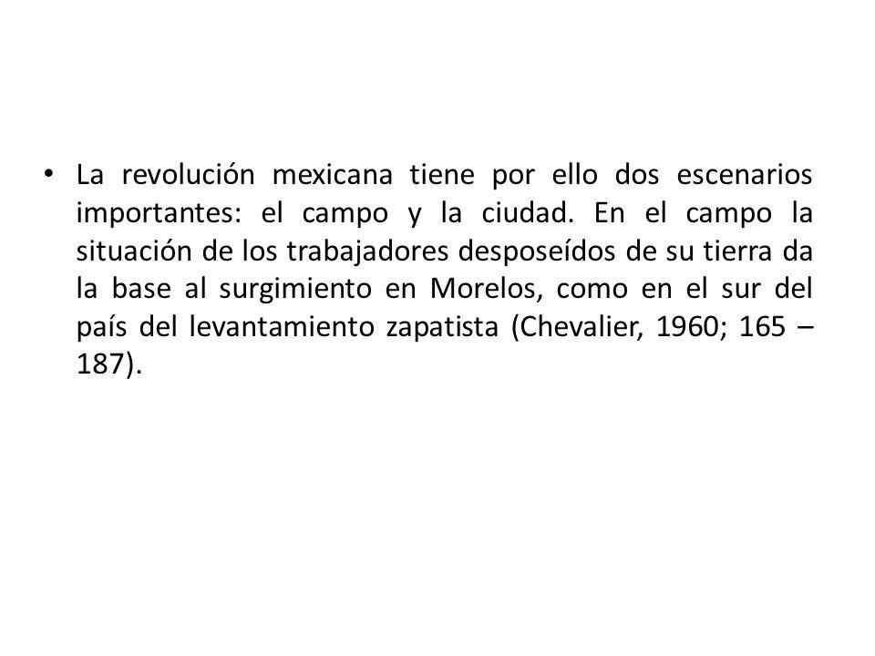 La revolución mexicana tiene por ello dos escenarios importantes: el campo y la ciudad. En el campo la situación de los trabajadores desposeídos de su