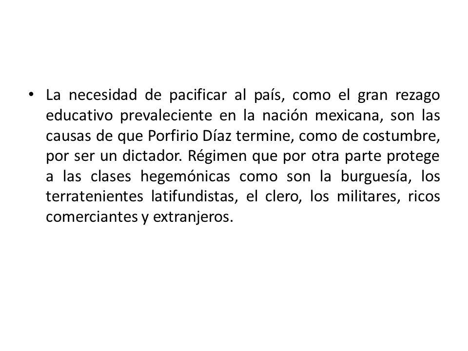 La necesidad de pacificar al país, como el gran rezago educativo prevaleciente en la nación mexicana, son las causas de que Porfirio Díaz termine, com